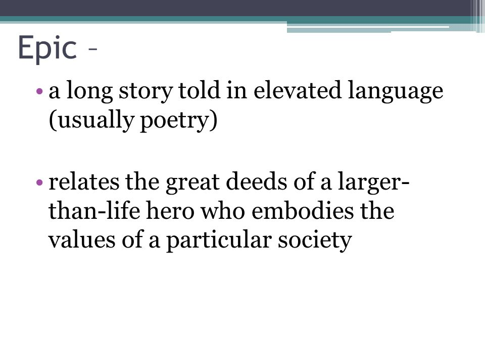 Epic – a long story told in elevated language (usually poetry)