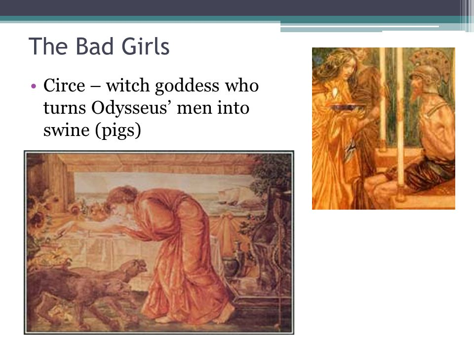 The Bad Girls Circe – witch goddess who turns Odysseus' men into swine (pigs)