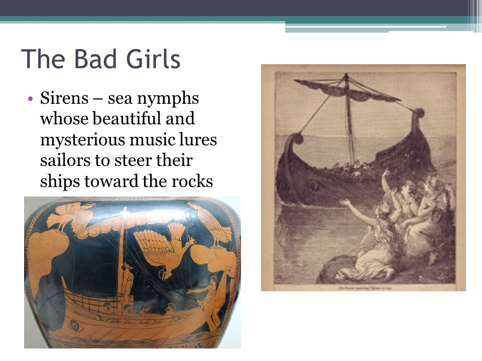 The Bad Girls Sirens – sea nymphs whose beautiful and mysterious music lures sailors to steer their ships toward the rocks.