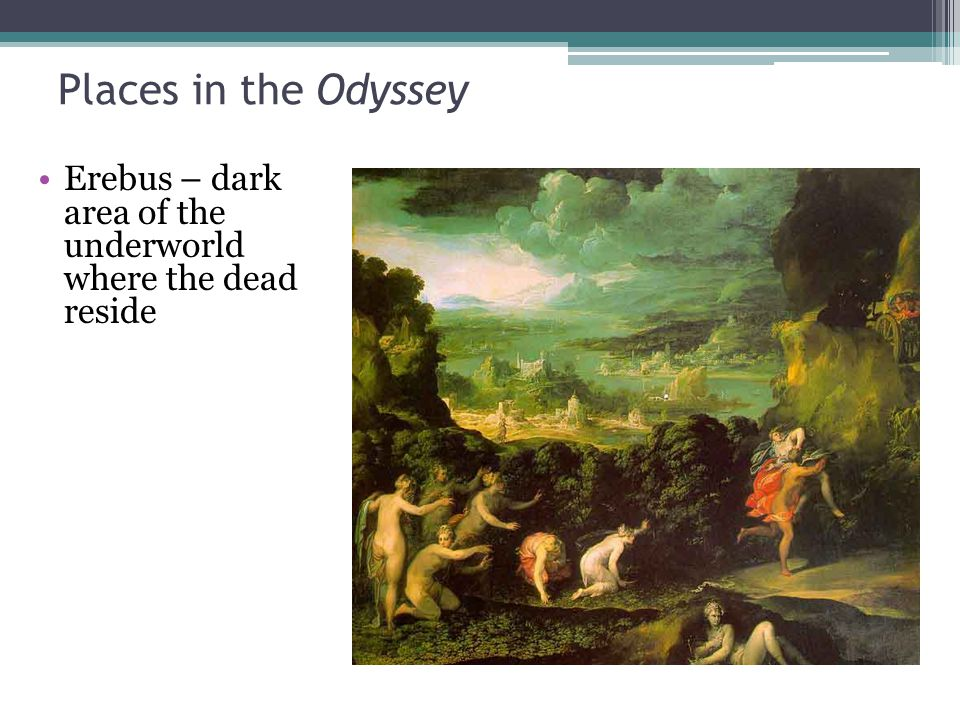 Places in the Odyssey Erebus – dark area of the underworld where the dead reside