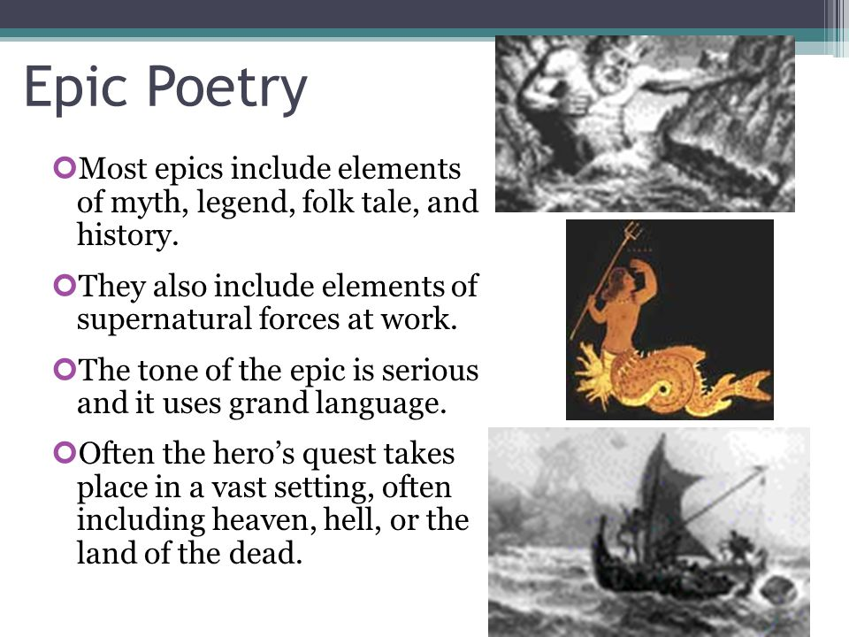 Epic Poetry Most epics include elements of myth, legend, folk tale, and history. They also include elements of supernatural forces at work.