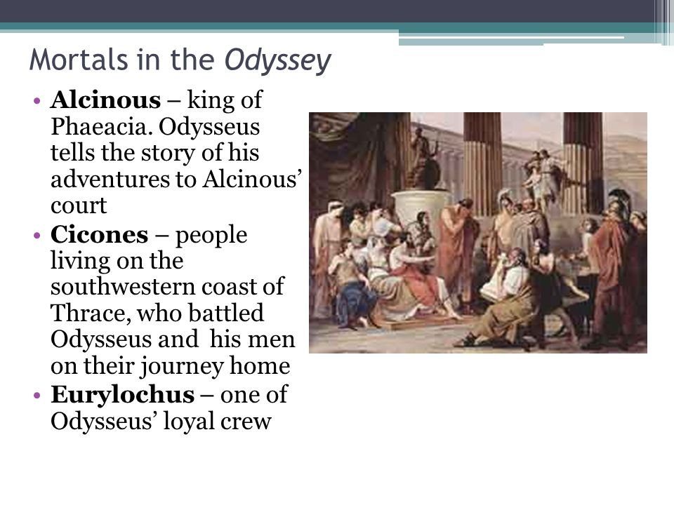 Mortals in the Odyssey Alcinous – king of Phaeacia. Odysseus tells the story of his adventures to Alcinous' court.