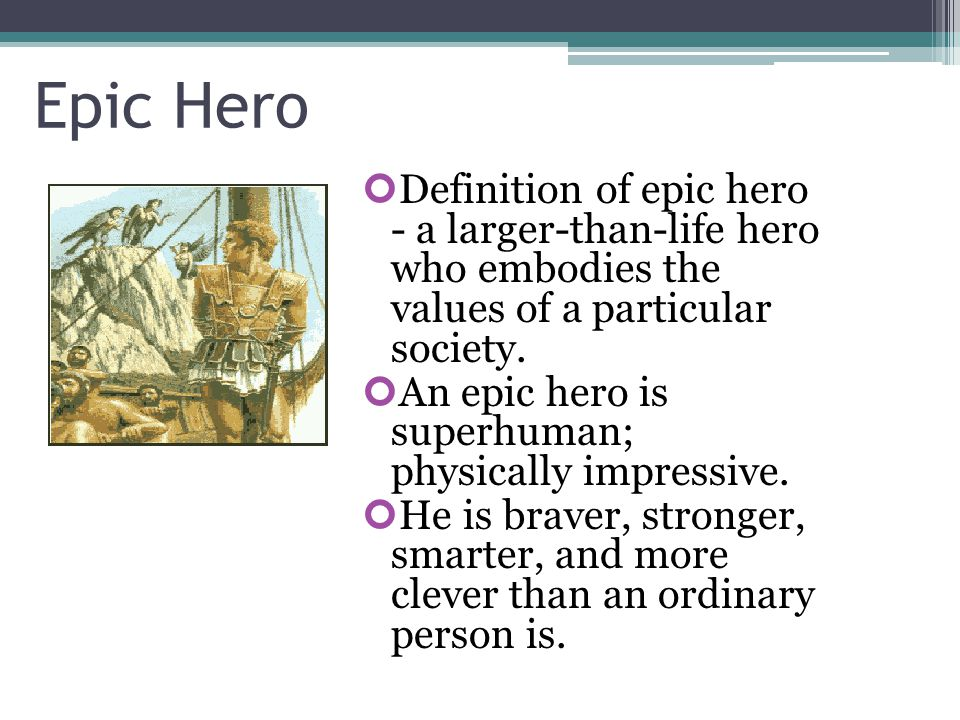Epic Hero Definition of epic hero - a larger-than-life hero who embodies the values of a particular society.
