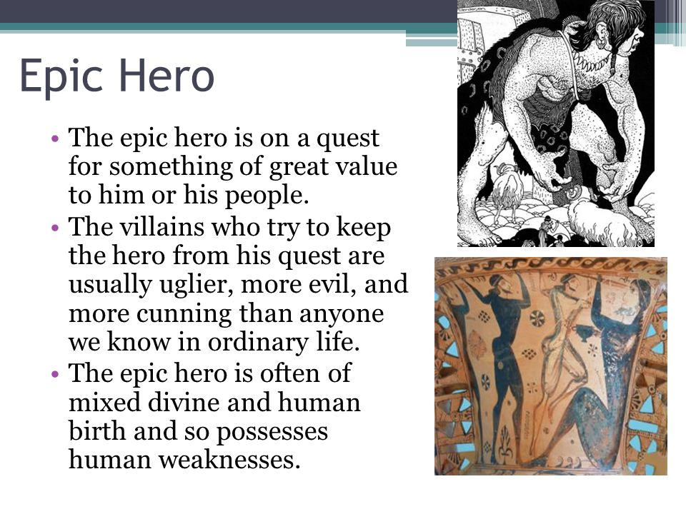 Epic Hero The epic hero is on a quest for something of great value to him or his people.