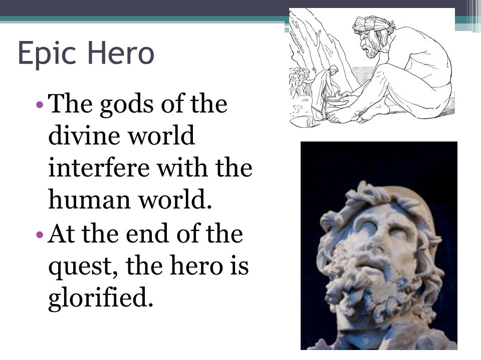 Epic Hero The gods of the divine world interfere with the human world.
