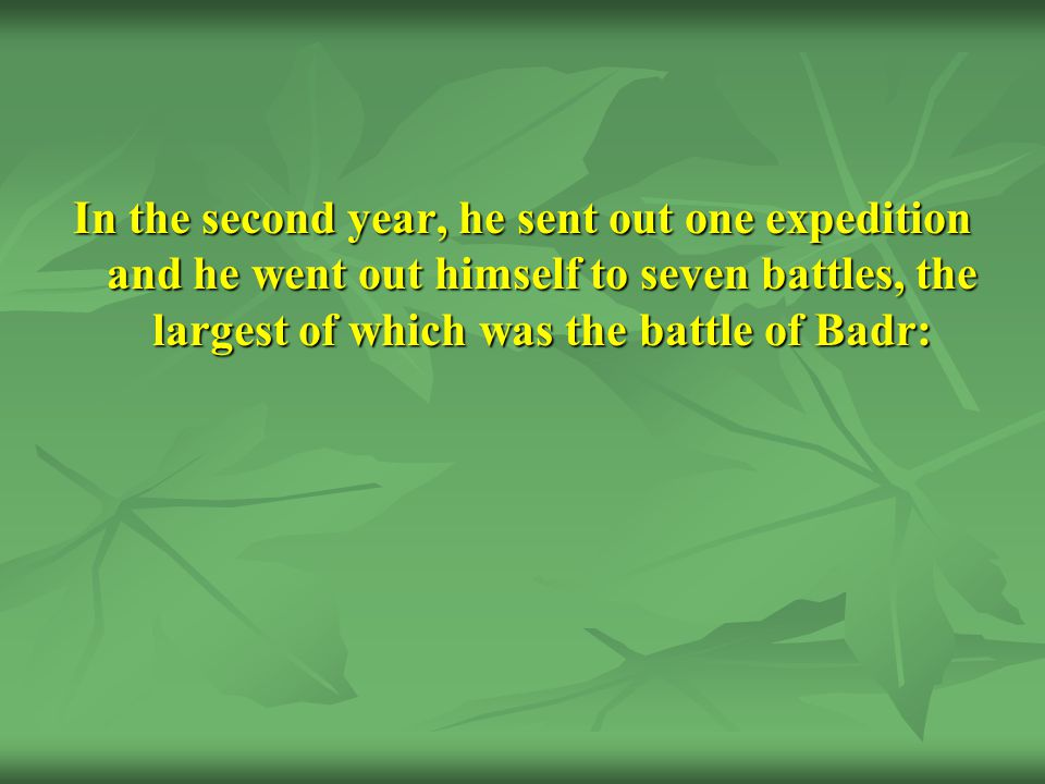 In the second year, he sent out one expedition and he went out himself to seven battles, the largest of which was the battle of Badr: