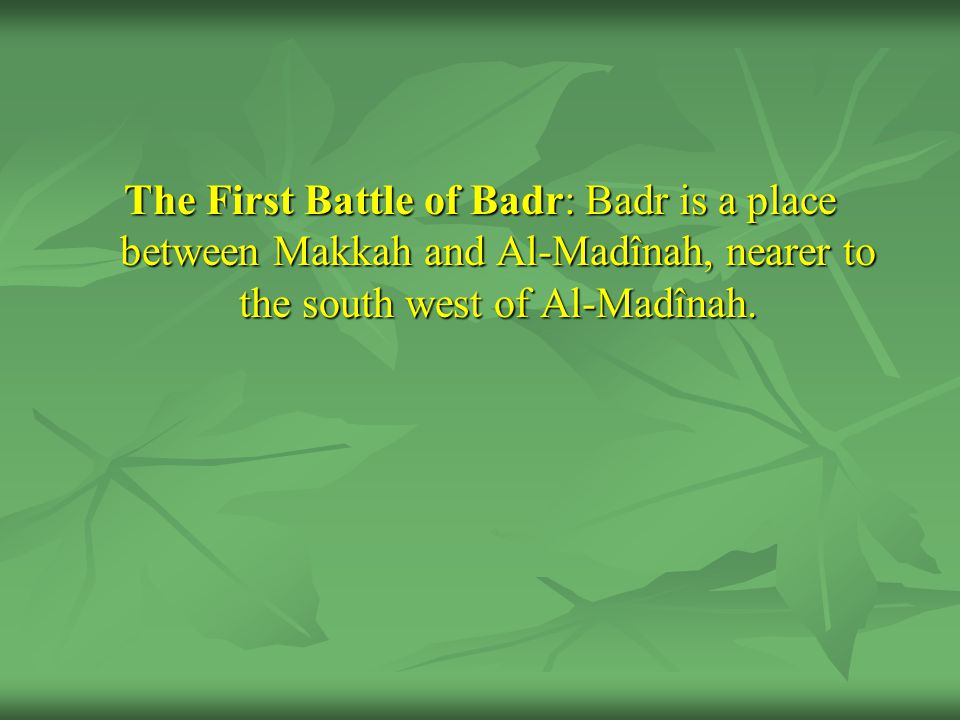 The First Battle of Badr: Badr is a place between Makkah and Al-Madînah, nearer to the south west of Al-Madînah.