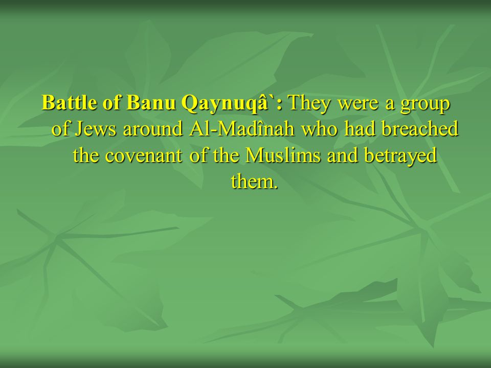 Battle of Banu Qaynuqâ`: They were a group of Jews around Al-Madînah who had breached the covenant of the Muslims and betrayed them.