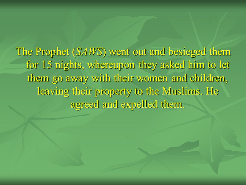 The Prophet (SAWS) went out and besieged them for 15 nights, whereupon they asked him to let them go away with their women and children, leaving their property to the Muslims.