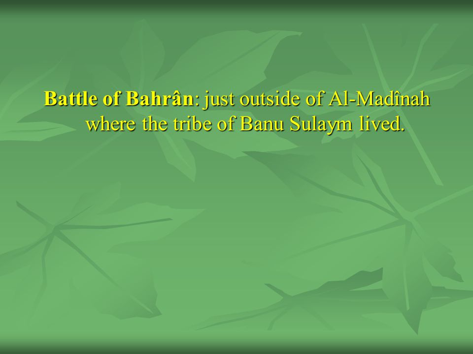 Battle of Bahrân: just outside of Al-Madînah where the tribe of Banu Sulaym lived.