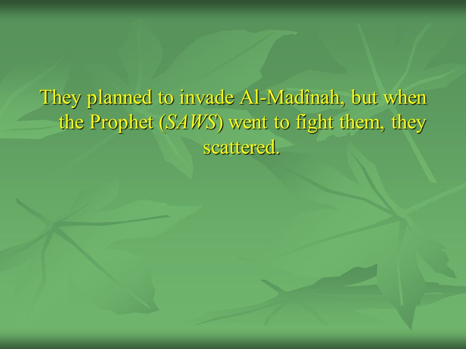 They planned to invade Al-Madînah, but when the Prophet (SAWS) went to fight them, they scattered.