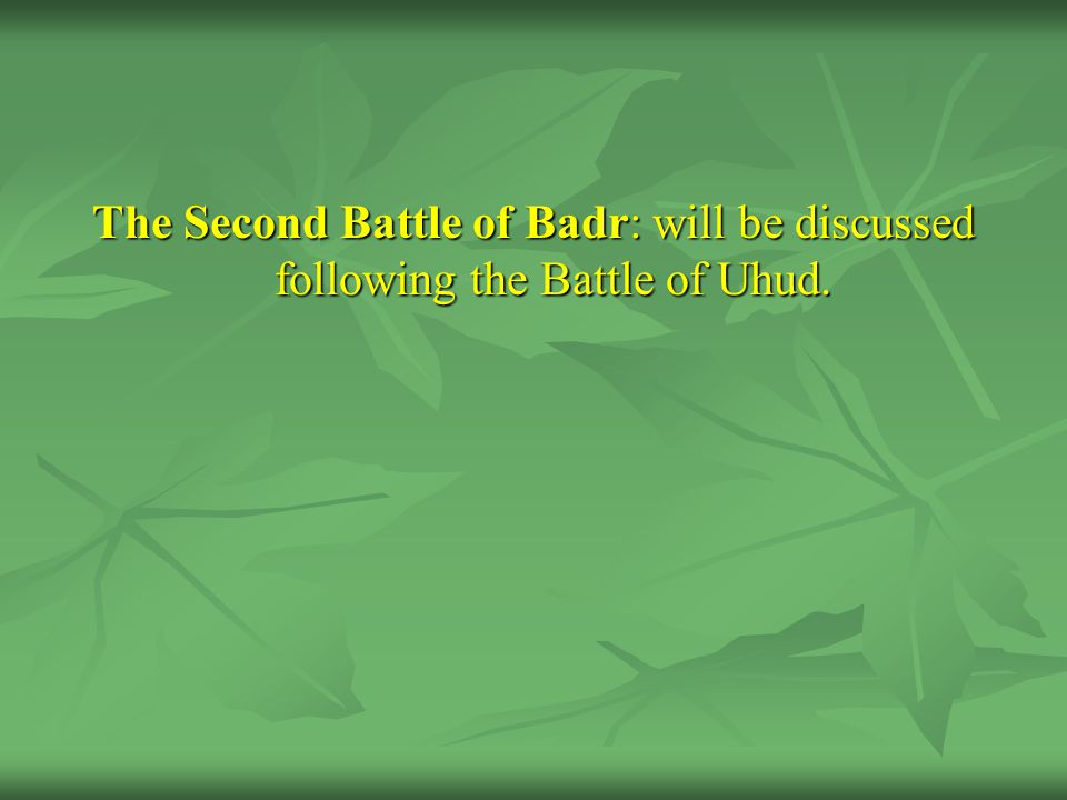 The Second Battle of Badr: will be discussed following the Battle of Uhud.