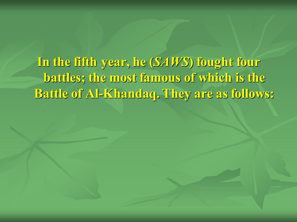 In the fifth year, he (SAWS) fought four battles; the most famous of which is the Battle of Al-Khandaq.
