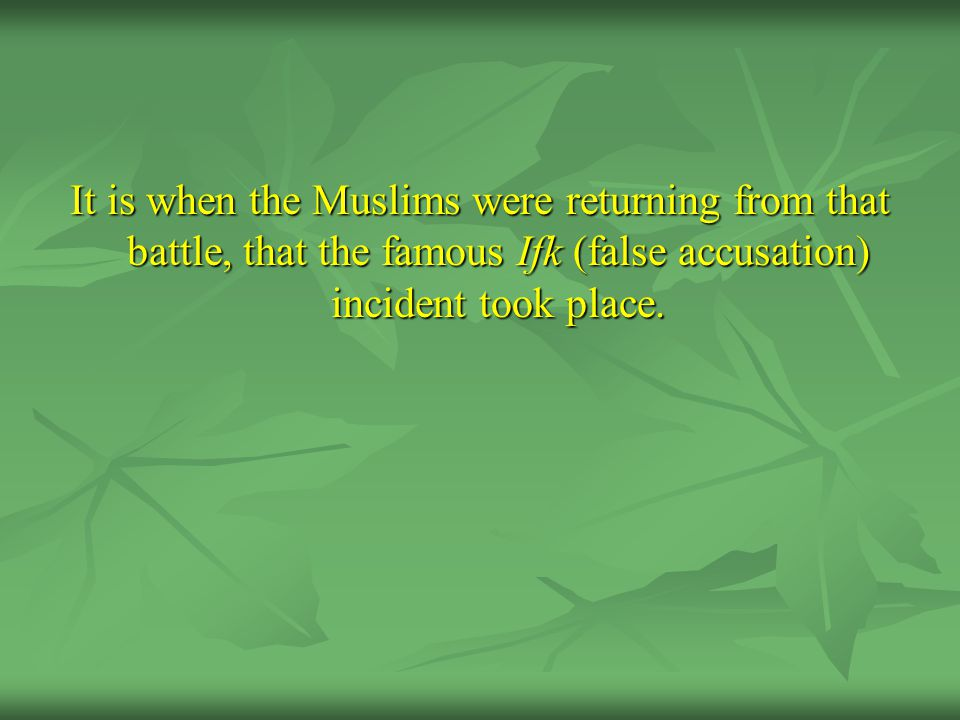 It is when the Muslims were returning from that battle, that the famous Ifk (false accusation) incident took place.
