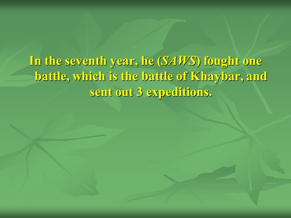 In the seventh year, he (SAWS) fought one battle, which is the battle of Khaybar, and sent out 3 expeditions.
