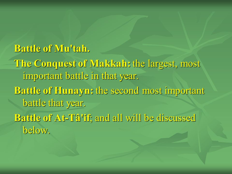 Battle of Mu tah. The Conquest of Makkah: the largest, most important battle in that year.