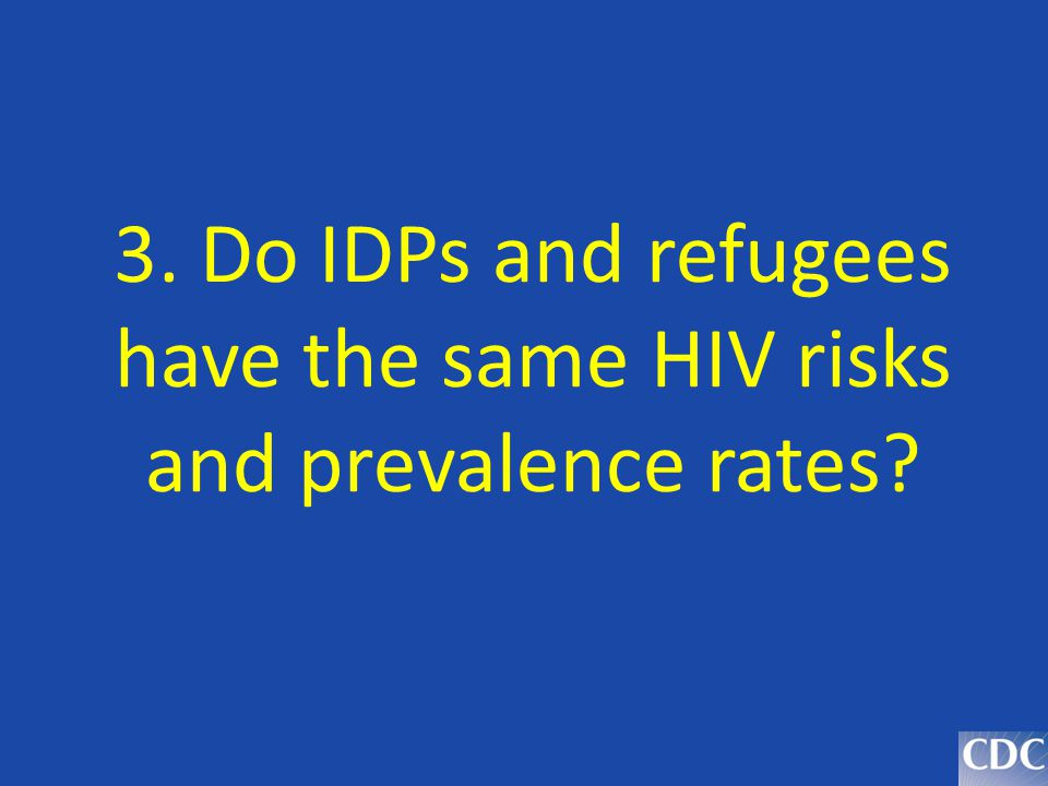 3. Do IDPs and refugees have the same HIV risks and prevalence rates