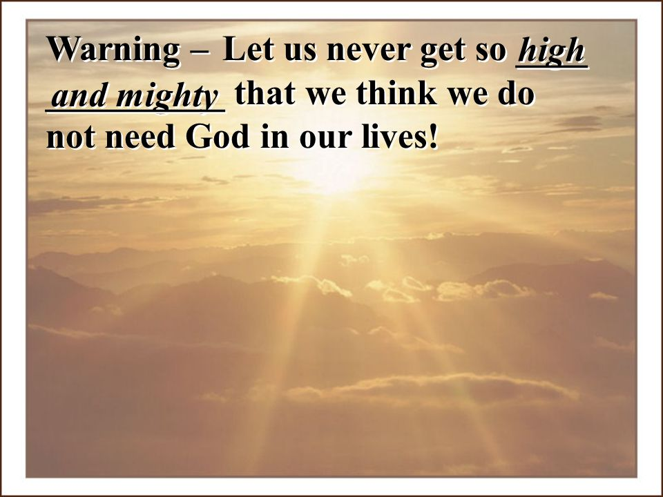 __________ that we think we do not need God in our lives!