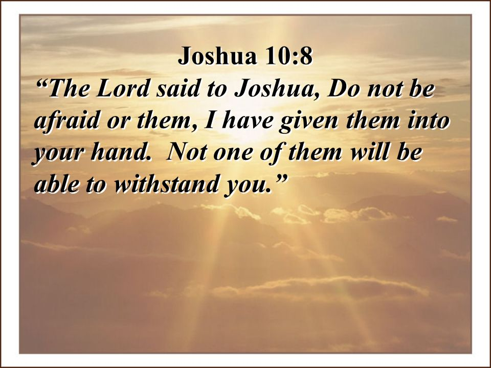 Joshua 10:8 The Lord said to Joshua, Do not be afraid or them, I have given them into your hand.