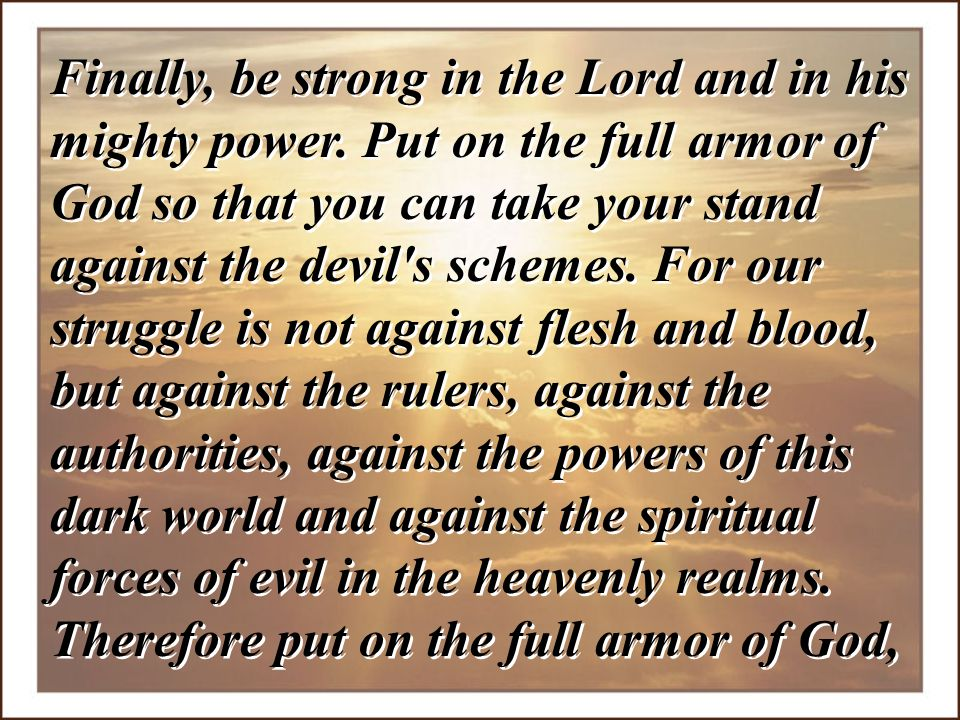 Finally, be strong in the Lord and in his mighty power