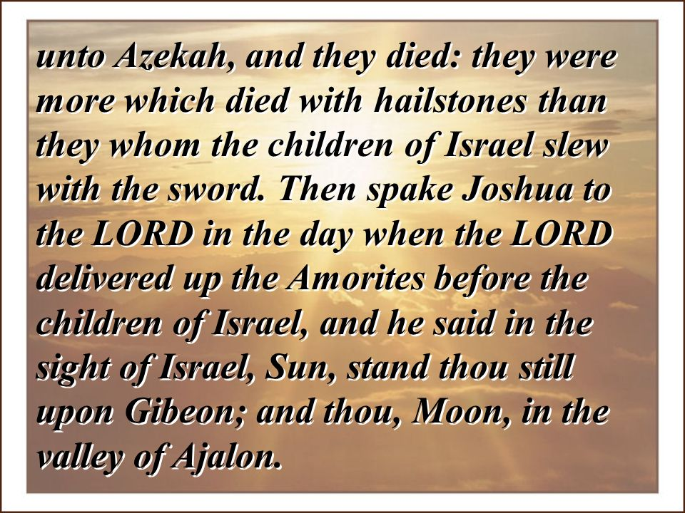 unto Azekah, and they died: they were more which died with hailstones than they whom the children of Israel slew with the sword.