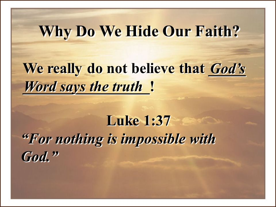 Why Do We Hide Our Faith We really do not believe that _____ _________________! God's. Word says the truth.