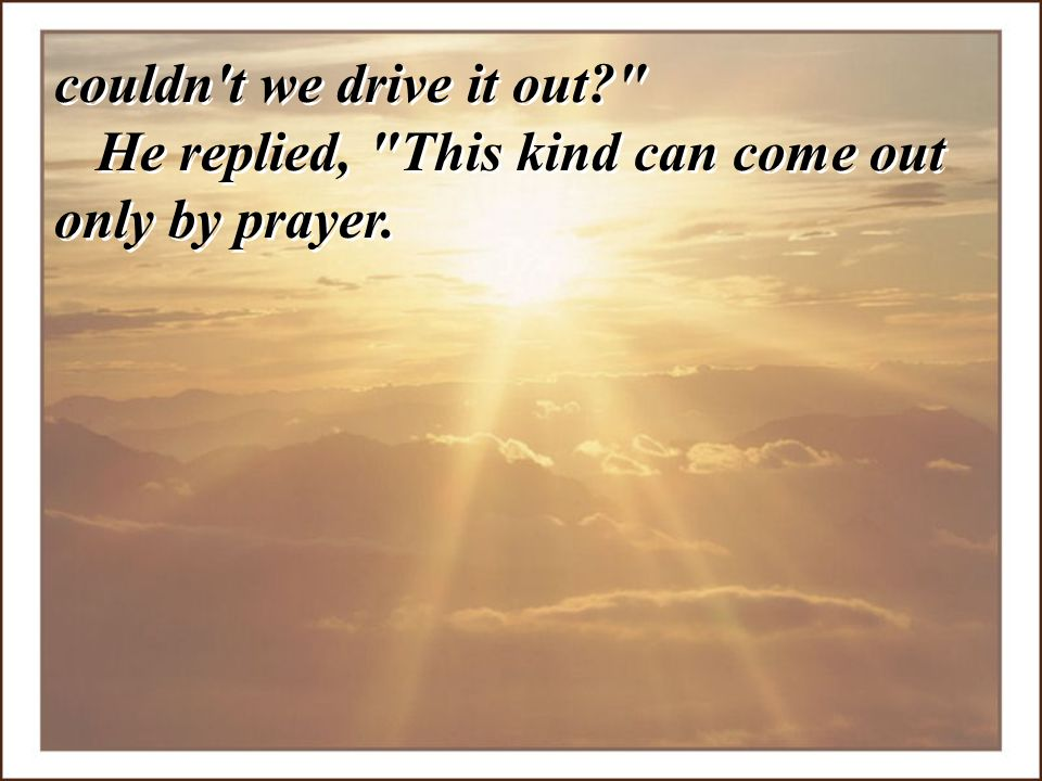 couldn t we drive it out He replied, This kind can come out only by prayer.