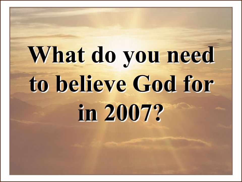 What do you need to believe God for in 2007