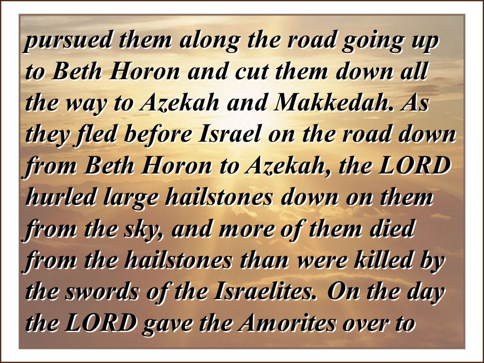 pursued them along the road going up to Beth Horon and cut them down all the way to Azekah and Makkedah.
