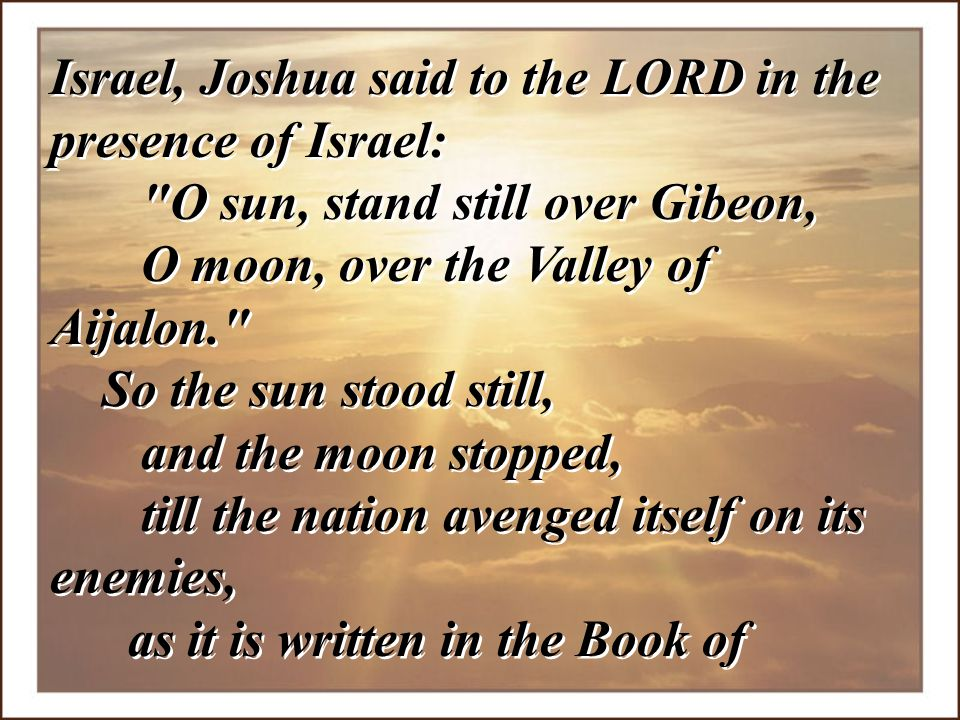 Israel, Joshua said to the LORD in the presence of Israel: O sun, stand still over Gibeon, O moon, over the Valley of Aijalon.