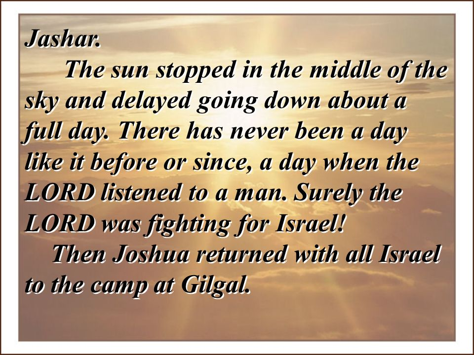 Jashar. The sun stopped in the middle of the sky and delayed going down about a full day. There has never been a day like it before or since, a day when the LORD listened to a man. Surely the LORD was fighting for Israel!