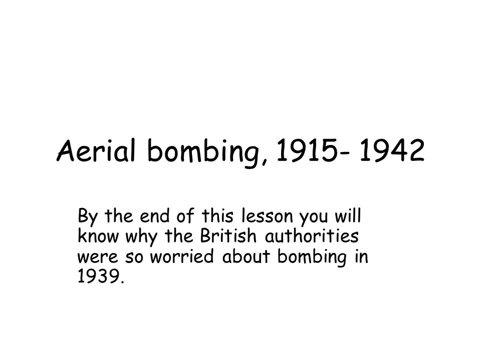 Aerial bombing, 1915- 1942 By the end of this lesson you will know why the British authorities were so worried about bombing in 1939.