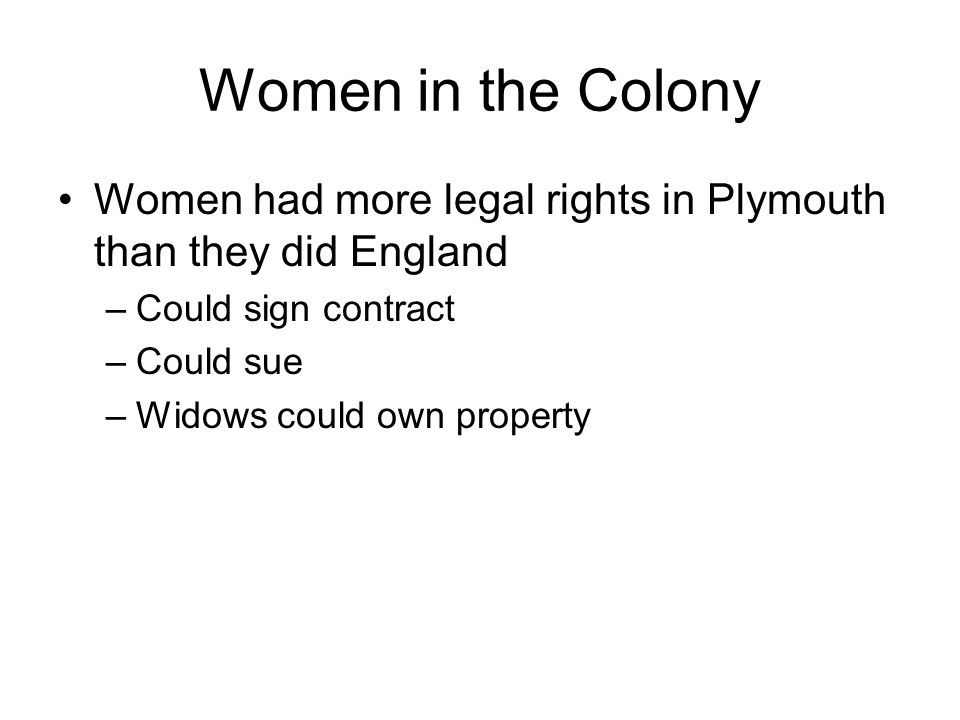Women in the Colony Women had more legal rights in Plymouth than they did England. Could sign contract.