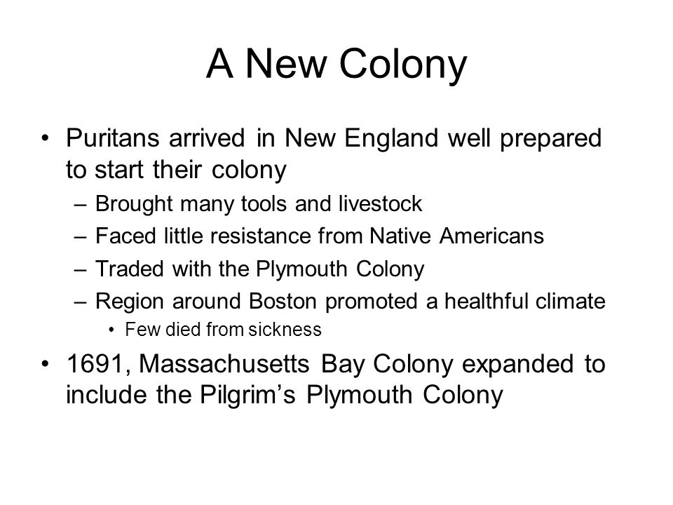 A New Colony Puritans arrived in New England well prepared to start their colony. Brought many tools and livestock.