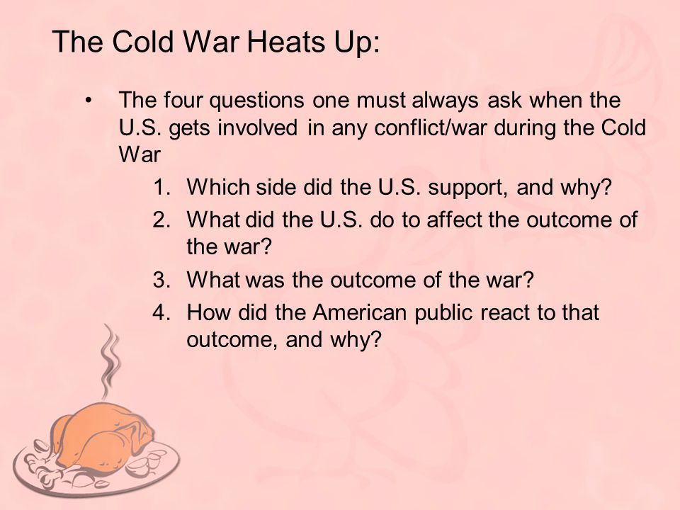 The Cold War Heats Up: The four questions one must always ask when the U.S. gets involved in any conflict/war during the Cold War.