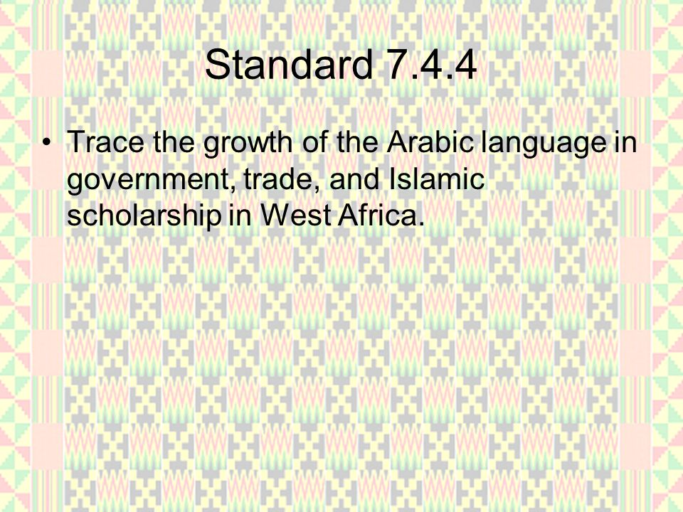 Standard 7.4.4 Trace the growth of the Arabic language in government, trade, and Islamic scholarship in West Africa.