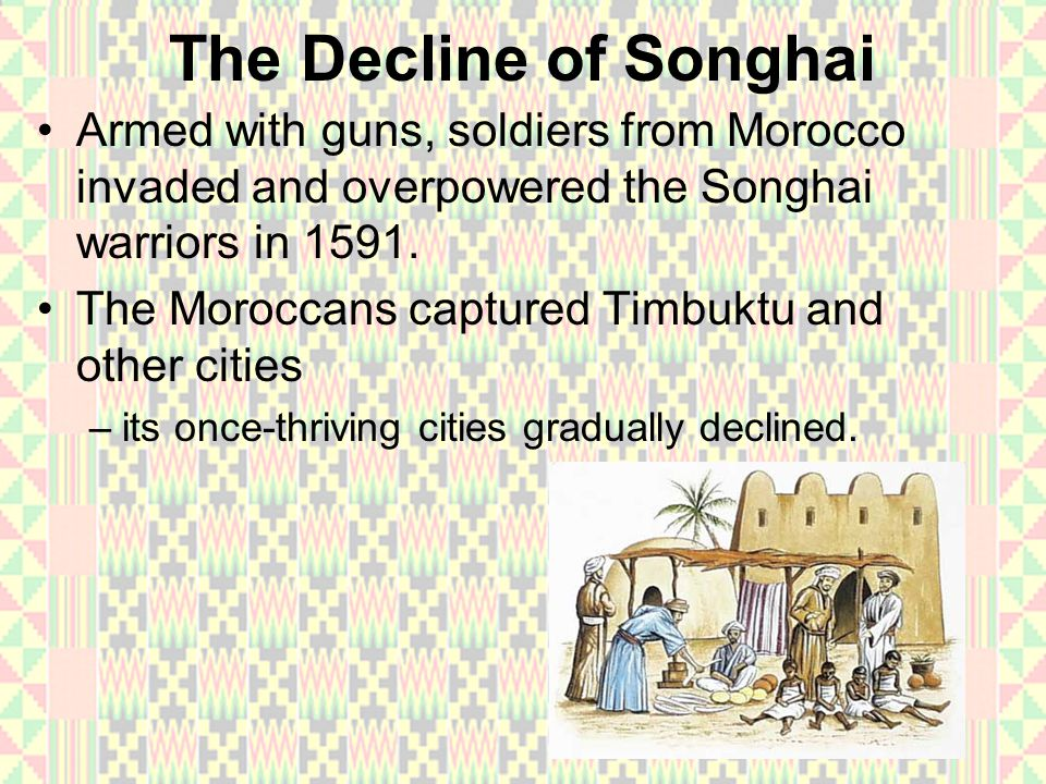 The Decline of Songhai Armed with guns, soldiers from Morocco invaded and overpowered the Songhai warriors in 1591.