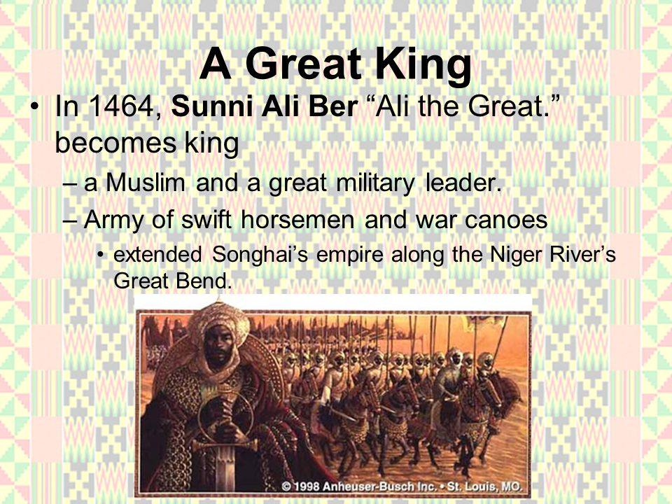 A Great King In 1464, Sunni Ali Ber Ali the Great. becomes king