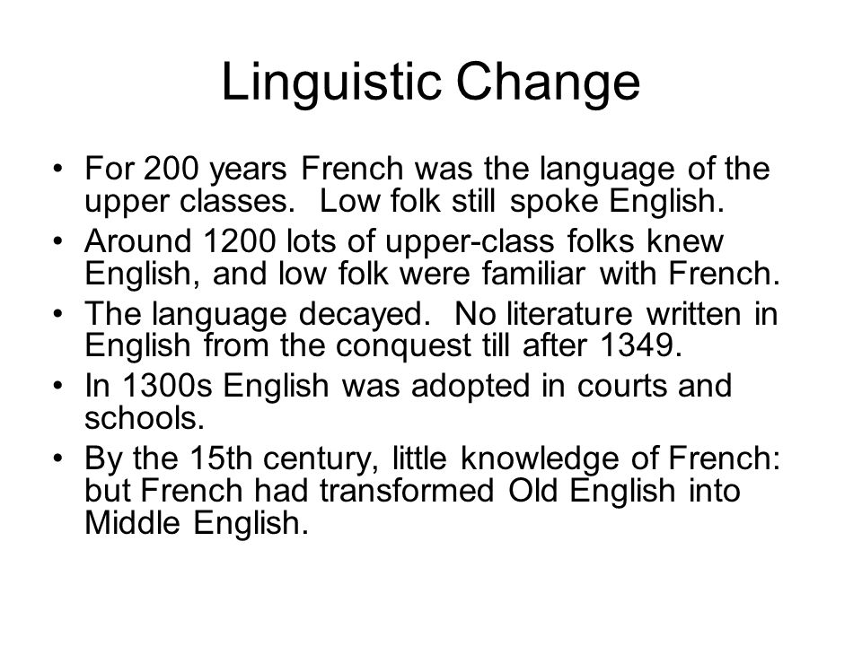 Linguistic Change For 200 years French was the language of the upper classes. Low folk still spoke English.