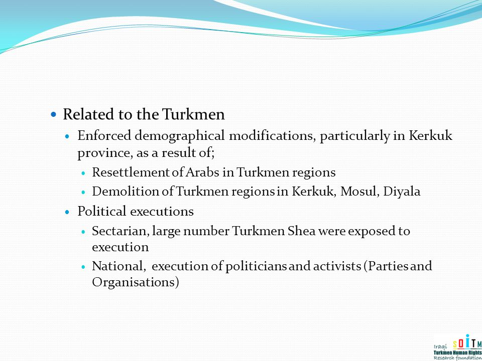 Related to the Turkmen Enforced demographical modifications, particularly in Kerkuk province, as a result of;
