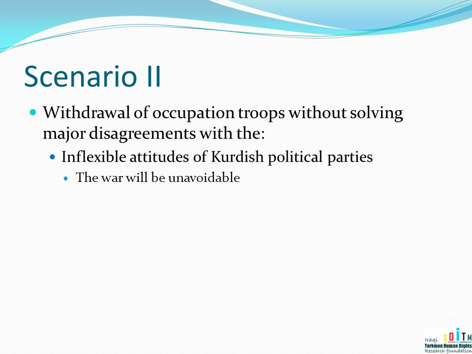 Scenario II Withdrawal of occupation troops without solving major disagreements with the: Inflexible attitudes of Kurdish political parties.