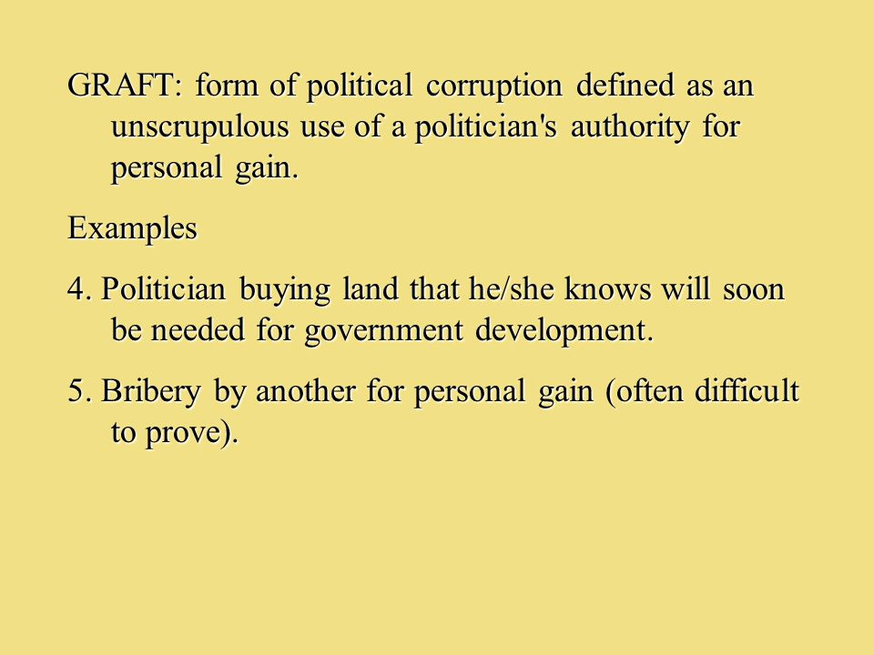 GRAFT: form of political corruption defined as an unscrupulous use of a politician s authority for personal gain.