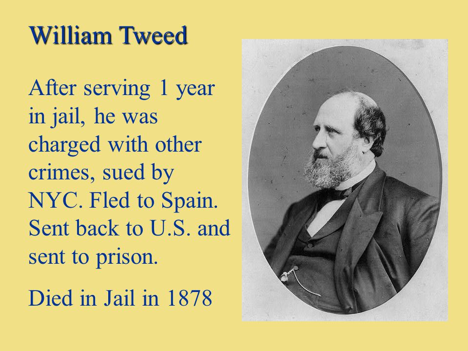 William Tweed After serving 1 year in jail, he was charged with other crimes, sued by NYC. Fled to Spain. Sent back to U.S. and sent to prison.