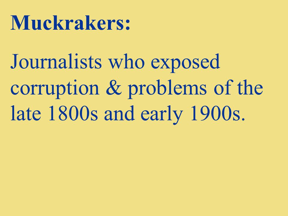 Muckrakers: Journalists who exposed corruption & problems of the late 1800s and early 1900s.