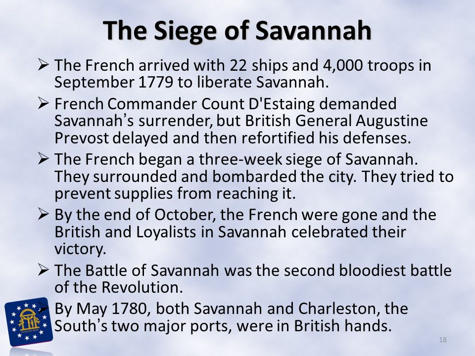 The Siege of Savannah The French arrived with 22 ships and 4,000 troops in September 1779 to liberate Savannah.