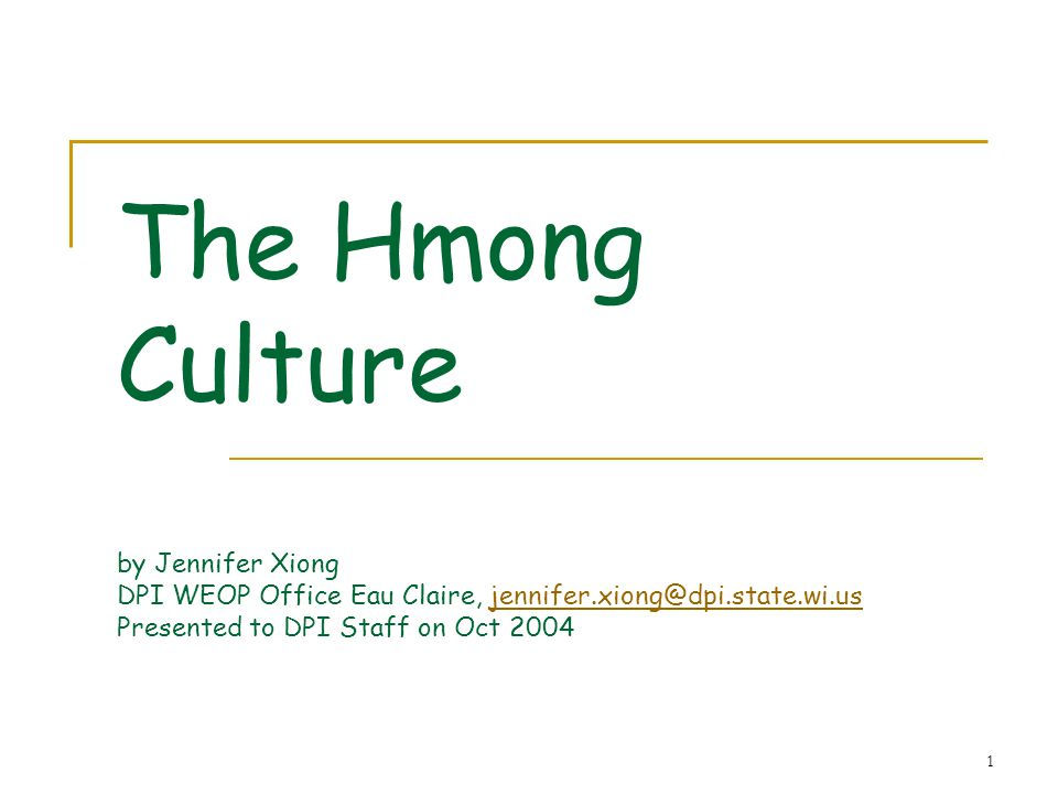 The Hmong Culture by Jennifer Xiong DPI WEOP Office Eau Claire, jennifer.xiong@dpi.state.wi.us Presented to DPI Staff on Oct 2004
