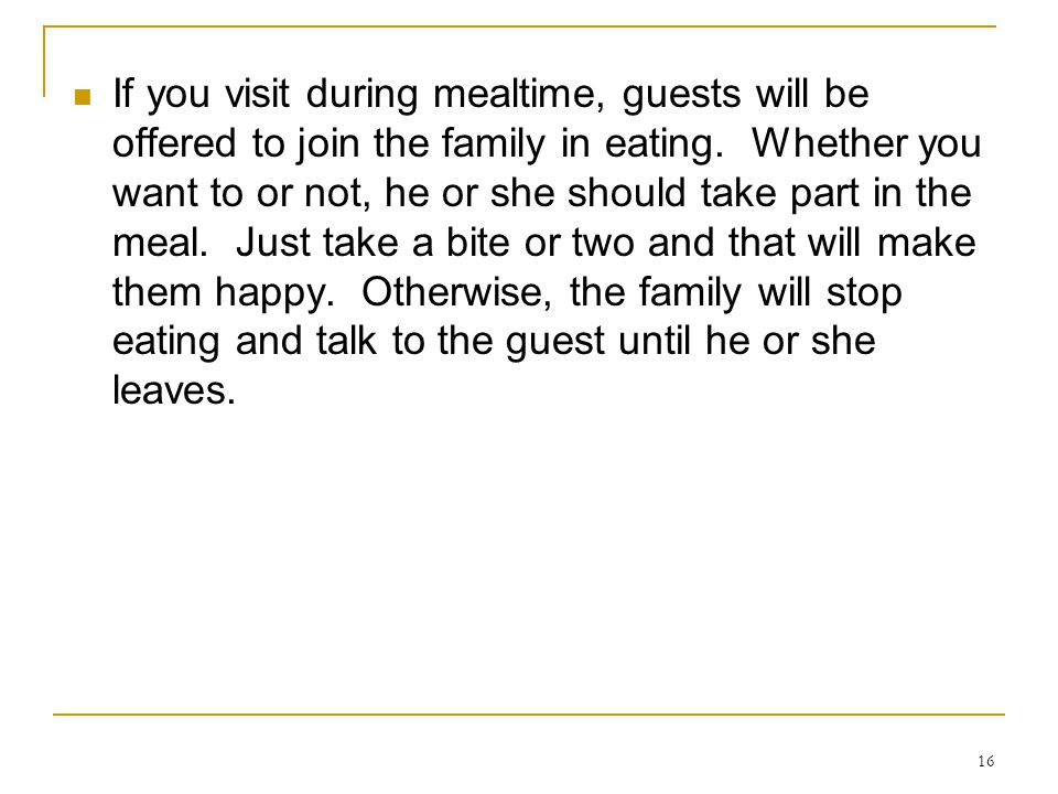 If you visit during mealtime, guests will be offered to join the family in eating.