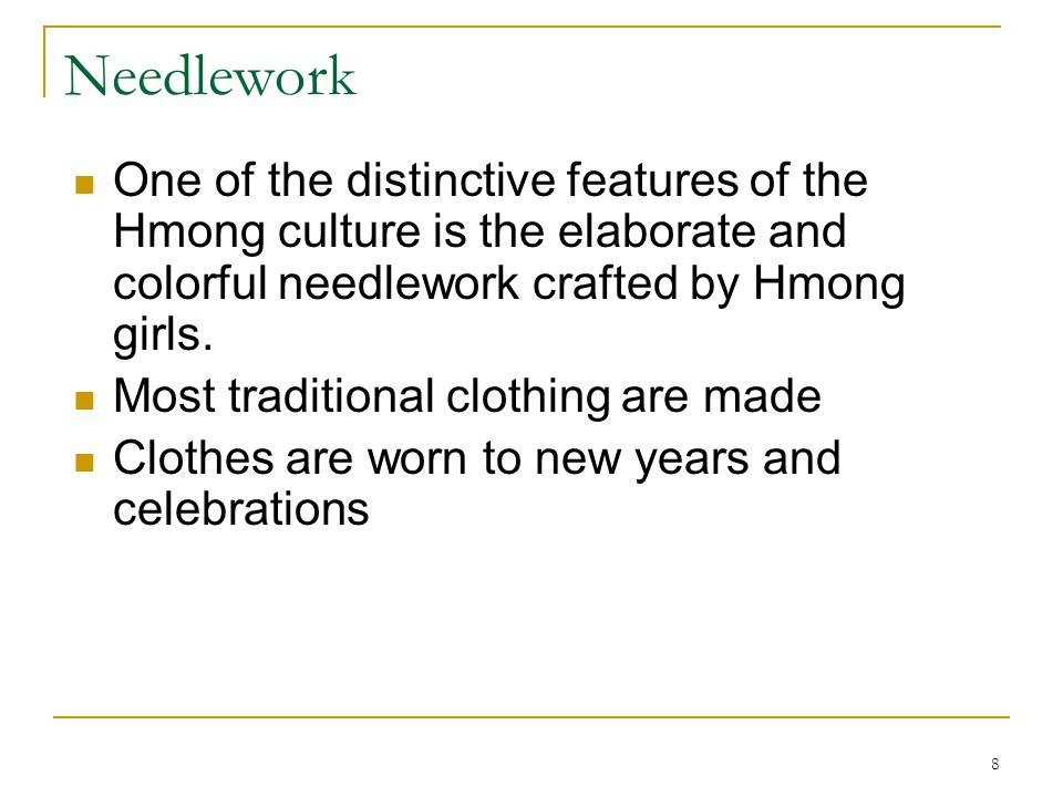 Needlework One of the distinctive features of the Hmong culture is the elaborate and colorful needlework crafted by Hmong girls.