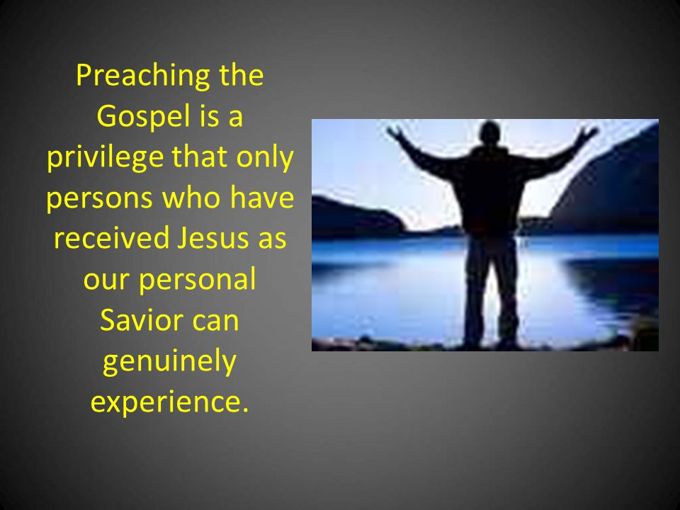 Preaching the Gospel is a privilege that only persons who have received Jesus as our personal Savior can genuinely experience.