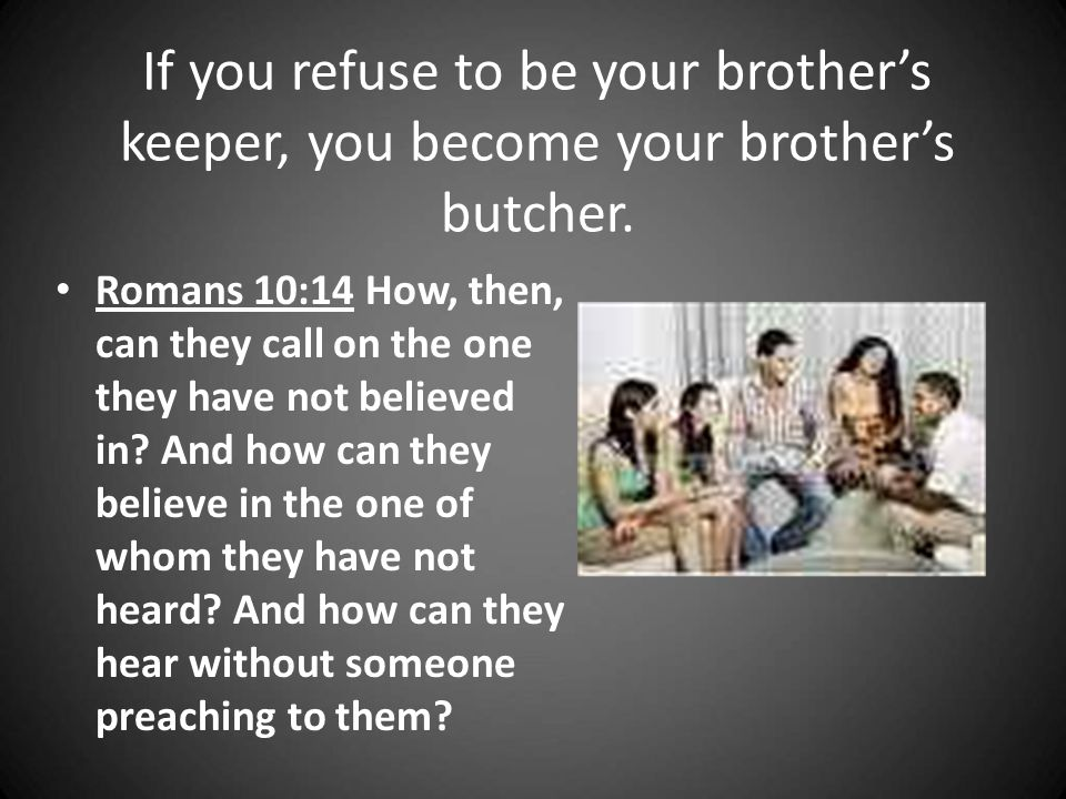 If you refuse to be your brother's keeper, you become your brother's butcher.